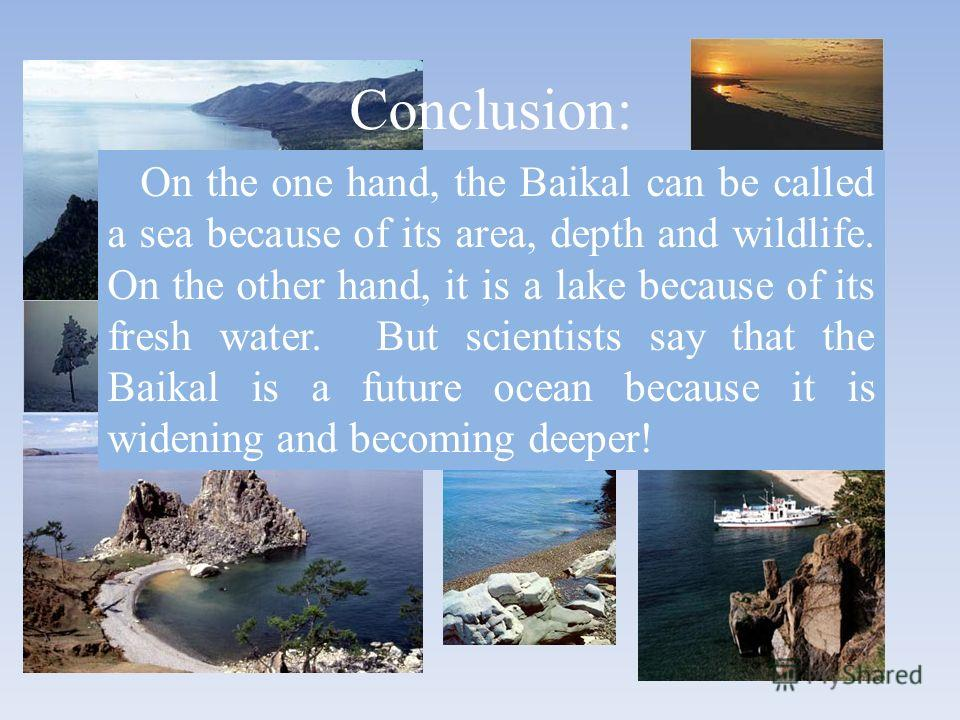 Conclusion: On the one hand, the Baikal can be called a sea because of its area, depth and wildlife. On the other hand, it is a lake because of its fresh water. But scientists say that the Baikal is a future ocean because it is widening and becoming