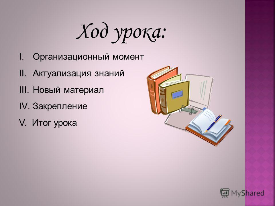 Ход урока: I.Организационный момент II.Актуализация знаний III.Новый материал IV.Закрепление V. Итог урока