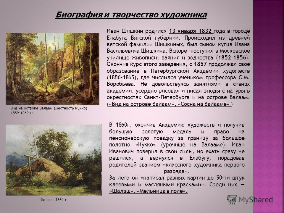 Иван Шишкин родился 13 января 1832 года в городе Елабуга Вятской губернии. Происходил из древней вятской фамилии Шишкиных, был сыном купца Ивана Васильевича Шишкина. Вскоре поступил в Московское училище живописи, ваяния и зодчества (1852-1856). Оконч