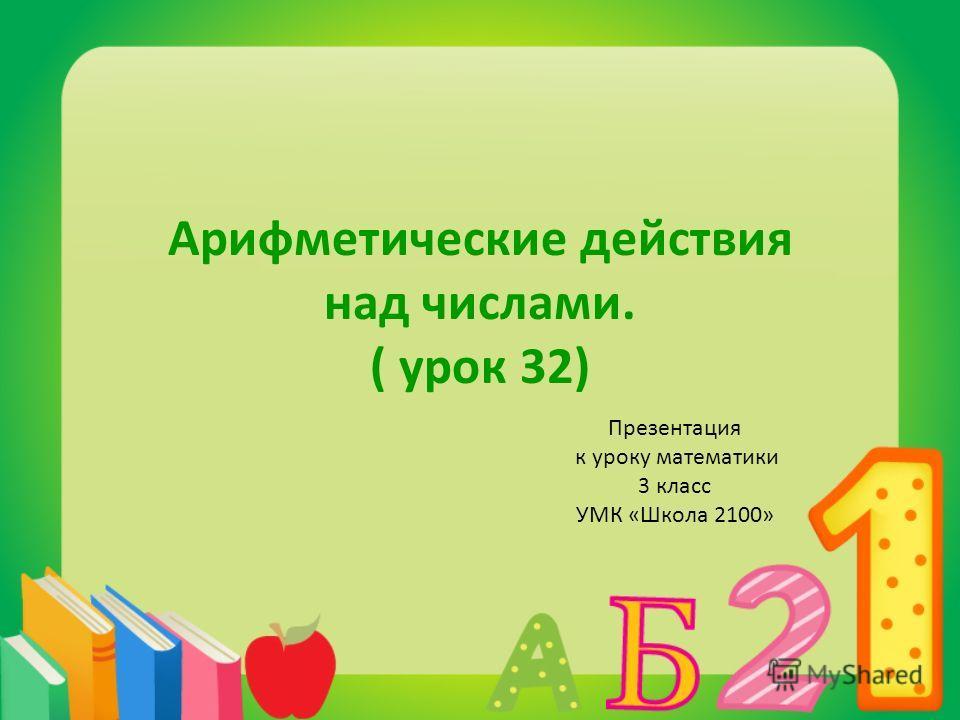 Арифметические действия над числами. ( урок 32) Презентация к уроку математики 3 класс УМК «Школа 2100»