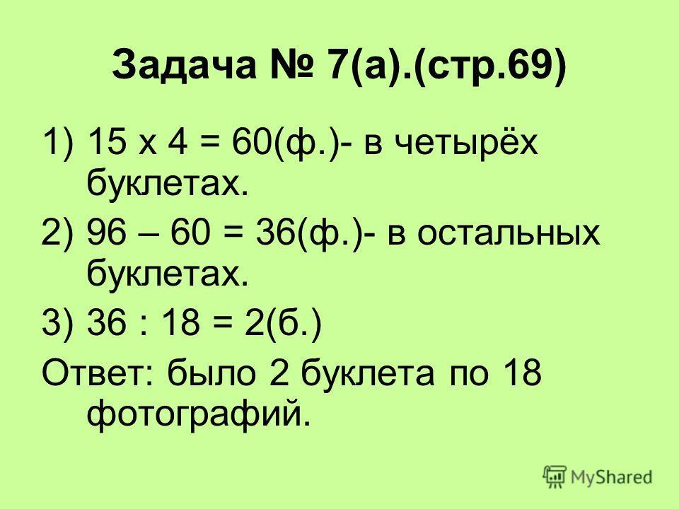 Задача 7(а).(стр.69) 1)15 х 4 = 60(ф.)- в четырёх буклетах. 2)96 – 60 = 36(ф.)- в остальных буклетах. 3)36 : 18 = 2(б.) Ответ: было 2 буклета по 18 фотографий.