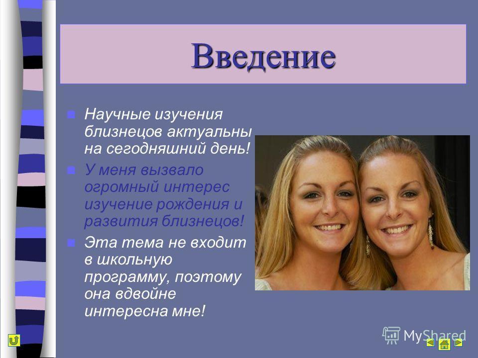Введение Научные изучения близнецов актуальны на сегодняшний день! У меня вызвало огромный интерес изучение рождения и развития близнецов! Эта тема не входит в школьную программу, поэтому она вдвойне интересна мне!