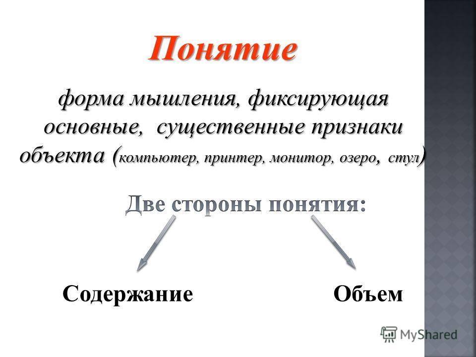 Понятие форма мышления, фиксирующая основные, существенные признаки объекта ( компьютер, принтер, монитор, озеро, стул ) ОбъемСодержание