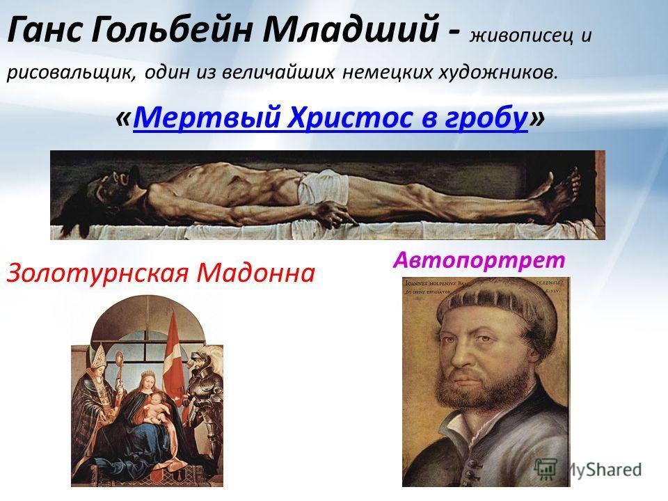 Ганс Гольбейн Младший - живописец и рисовальщик, один из величайших немецких художников. «Мертвый Христос в гробу»Мертвый Христос в гробу Золотурнская Мадонна Автопортрет