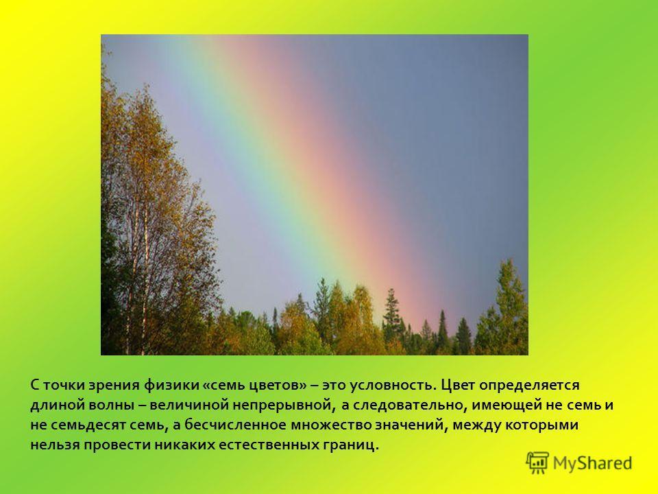 С точки зрения физики «семь цветов» – это условность. Цвет определяется длиной волны – величиной непрерывной, а следовательно, имеющей не семь и не семьдесят семь, а бесчисленное множество значений, между которыми нельзя провести никаких естественных