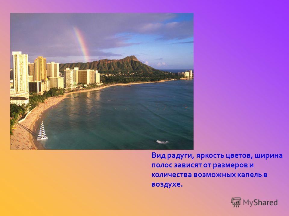 Вид радуги, яркость цветов, ширина полос зависят от размеров и количества возможных капель в воздухе.