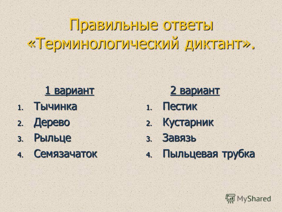 Правильные ответы «Терминологический диктант». 1 вариант 1 вариант 1. Тычинка 2. Дерево 3. Рыльце 4. Семязачаток 2 вариант 2 вариант 1. Пестик 2. Кустарник 3. Завязь 4. Пыльцевая трубка