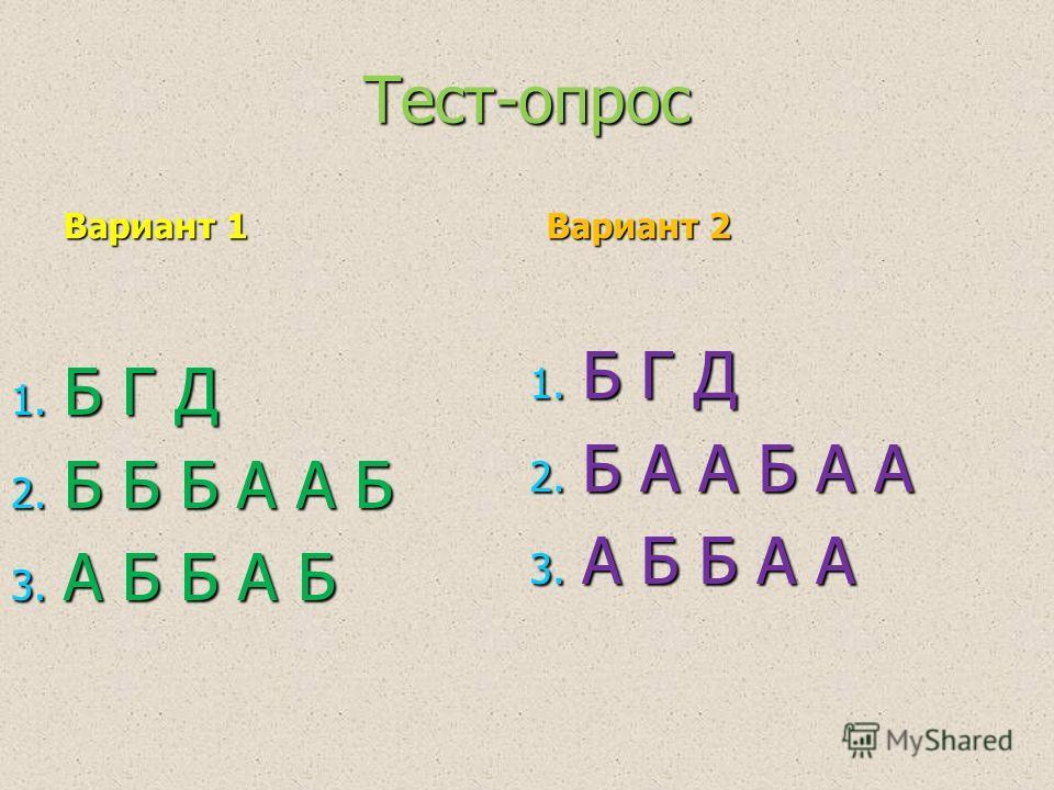 Тест-опрос Вариант 1 1. Б Г Д 2. Б Б Б А А Б 3. А Б Б А Б Вариант 2 1. Б Г Д 2. Б А А Б А А 3. А Б Б А А