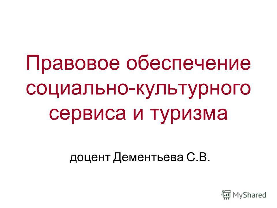Правовое обеспечение социально-культурного сервиса и туризма доцент Дементьева С.В.