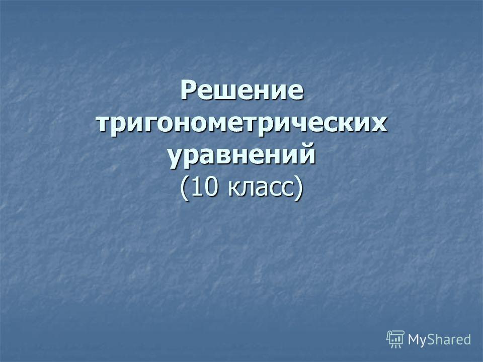 Решение тригонометрических уравнений (10 класс)