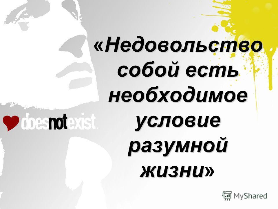Недовольство собой есть необходимое условие разумной жизни «Недовольство собой есть необходимое условие разумной жизни»
