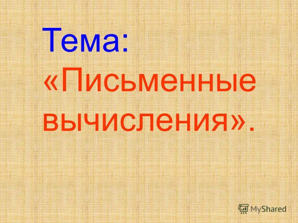 Тема: «Письменные вычисления».