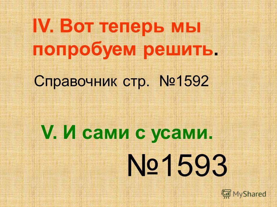 IV. Вот теперь мы попробуем решить. Справочник стр. 1592 V. И сами с усами. 1593
