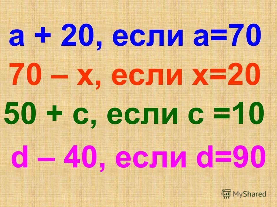 а + 20, если а=70 70 – х, если х=20 50 + с, если с =10 d – 40, если d=90