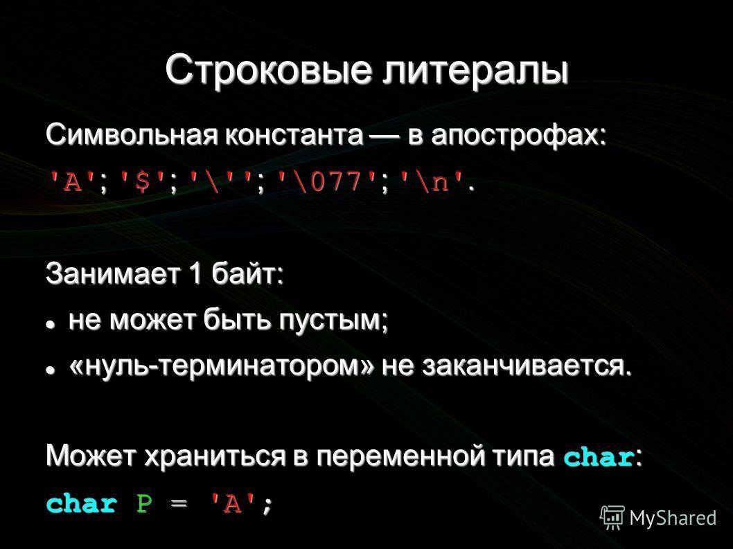 Строковые литералы Символьная константа в апострофах: 'A' ; '$' ; '\'' ; '\077' ; '\n'. Занимает 1 байт: не может быть пустым; не может быть пустым; «нуль-терминатором» не заканчивается. «нуль-терминатором» не заканчивается. Может храниться в перемен