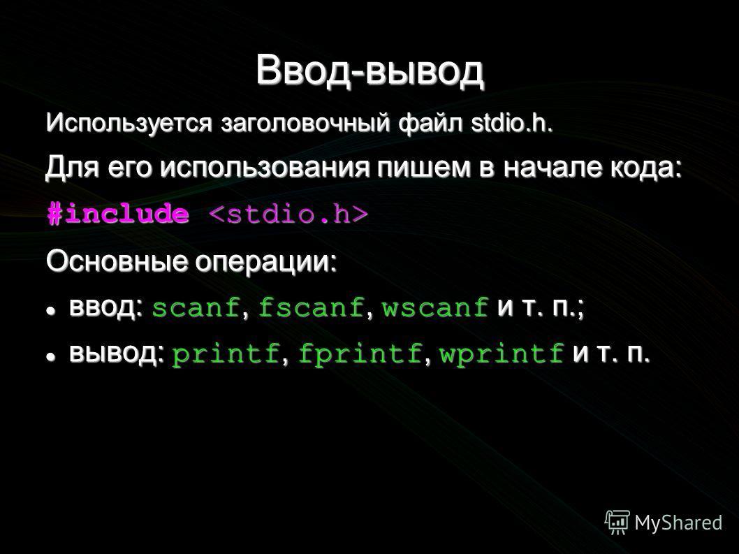 Ввод-вывод Используется заголовочный файл stdio.h. Для его использования пишем в начале кода: #include #include Основные операции: ввод: scanf, fscanf, wscanf и т. п.; ввод: scanf, fscanf, wscanf и т. п.; вывод: printf, fprintf, wprintf и т. п. вывод