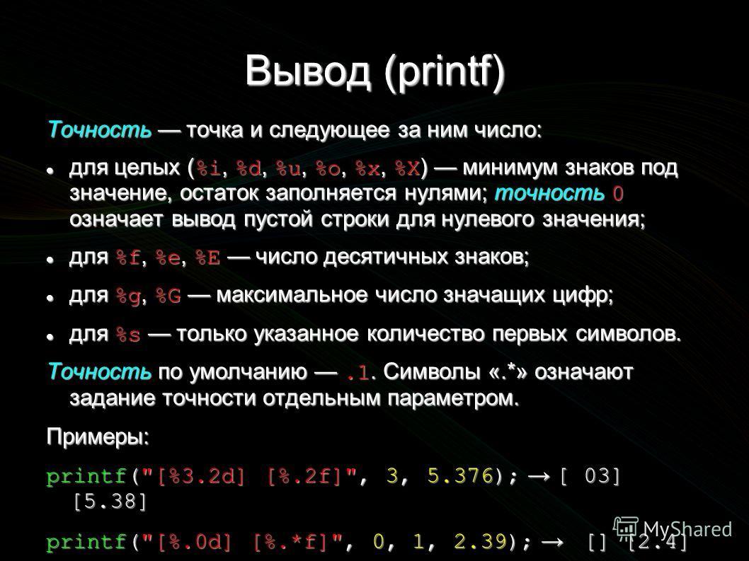 Вывод (printf) Точность точка и следующее за ним число: для целых ( %i, %d, %u, %o, %x, %X ) минимум знаков под значение, остаток заполняется нулями; точность 0 означает вывод пустой строки для нулевого значения; для целых ( %i, %d, %u, %o, %x, %X )