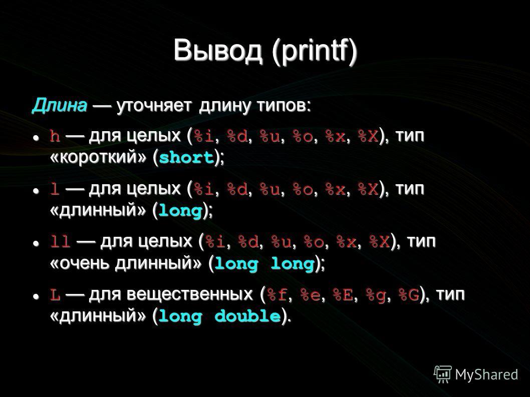 Вывод (printf) Длина уточняет длину типов: h для целых ( %i, %d, %u, %o, %x, %X ), тип «короткий» ( short ); h для целых ( %i, %d, %u, %o, %x, %X ), тип «короткий» ( short ); l для целых ( %i, %d, %u, %o, %x, %X ), тип «длинный» ( long ); l для целых