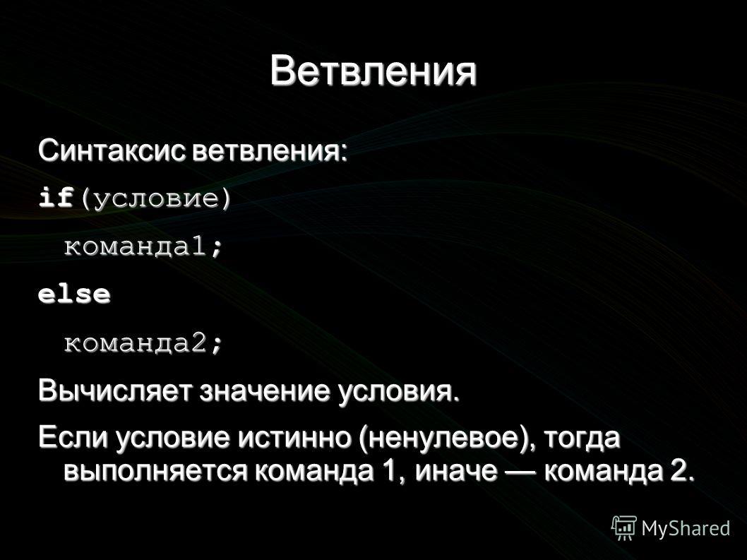 Ветвления Синтаксис ветвления: if(условие) команда1;elseкоманда2; Вычисляет значение условия. Если условие истинно (ненулевое), тогда выполняется команда 1, иначе команда 2.