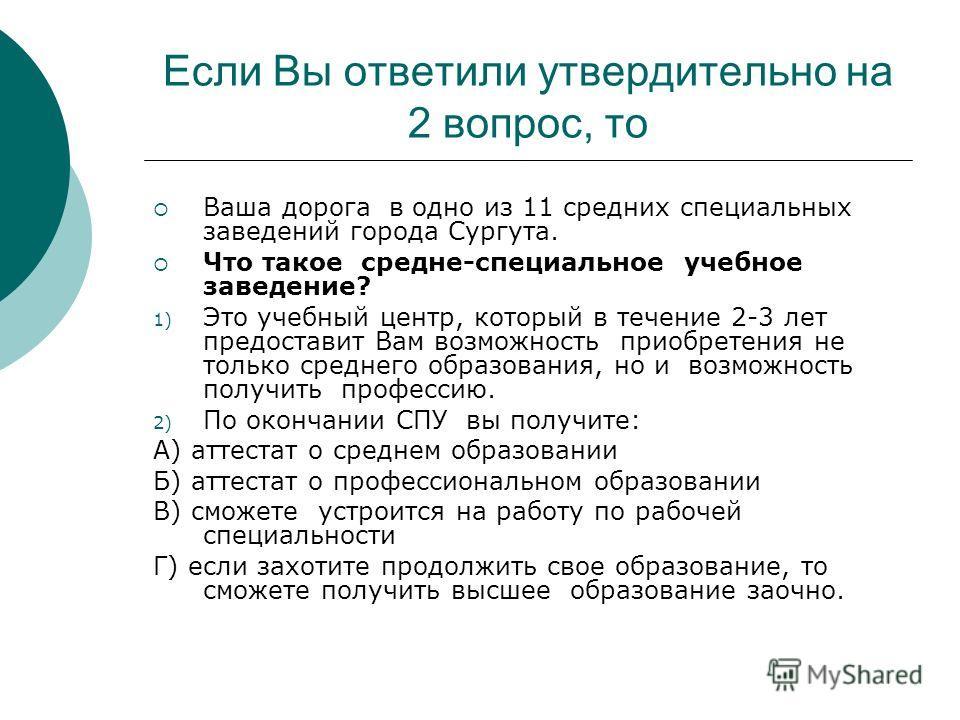 Если Вы ответили утвердительно на 2 вопрос, то Ваша дорога в одно из 11 средних специальных заведений города Сургута. Что такое средне-специальное учебное заведение? 1) Это учебный центр, который в течение 2-3 лет предоставит Вам возможность приобрет