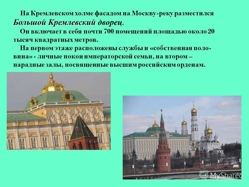 На Кремлевском холме фасадом на Москву - реку разместился Большой Кремлевский Большой Кремлевский дворец. Он включает в себя почти 700 помещений площадью около 20 тысяч квадратных метров. На первом этаже расположены службы и « собственная поло - вина