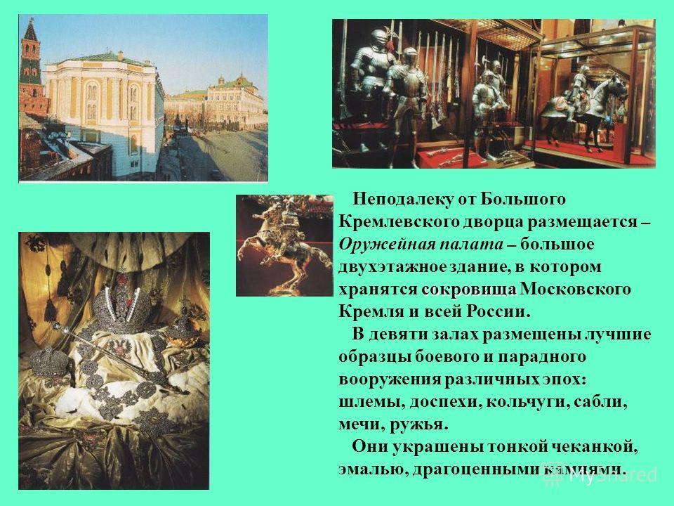 сокровища Неподалеку от Большого Кремлевского дворца размещается – Оружейная палата – большое двухэтажное здание, в котором хранятся сокровища Московского Кремля и всей России. В девяти залах размещены лучшие образцы боевого и парадного вооружения ра