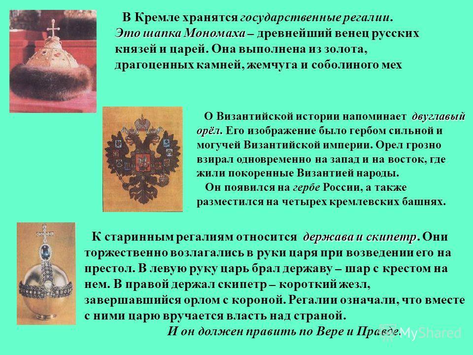 В Кремле хранятся государственные регалии. Это шапка Мономаха Это шапка Мономаха – древнейший венец русских князей и царей. Она выполнена из золота, драгоценных камней, жемчуга и соболиного мех двуглавый орёл. О Византийской истории напоминает двугла