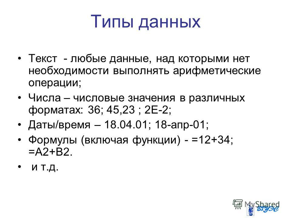 Типы данных Текст - любые данные, над которыми нет необходимости выполнять арифметические операции; Числа – числовые значения в различных форматах: 36; 45,23 ; 2Е-2; Даты/время – 18.04.01; 18-апр-01; Формулы (включая функции) - =12+34; =А2+В2. и т.д.