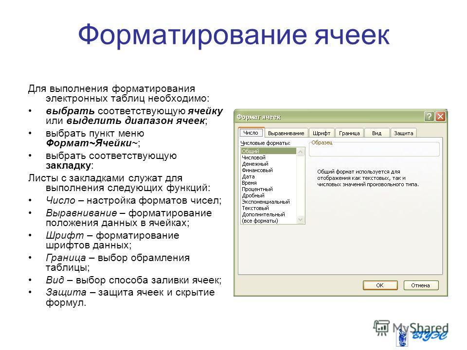 Форматирование ячеек Для выполнения форматирования электронных таблиц необходимо: выбрать соответствующую ячейку или выделить диапазон ячеек; выбрать пункт меню Формат~Ячейки~; выбрать соответствующую закладку: Листы с закладками служат для выполнени