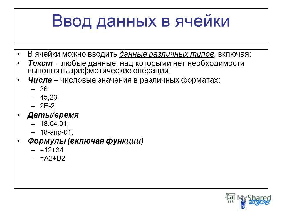 Ввод данных в ячейки В ячейки можно вводить данные различных типов, включая: Текст - любые данные, над которыми нет необходимости выполнять арифметические операции; Числа – числовые значения в различных форматах: –36 –45,23 –2Е-2 Даты/время –18.04.01