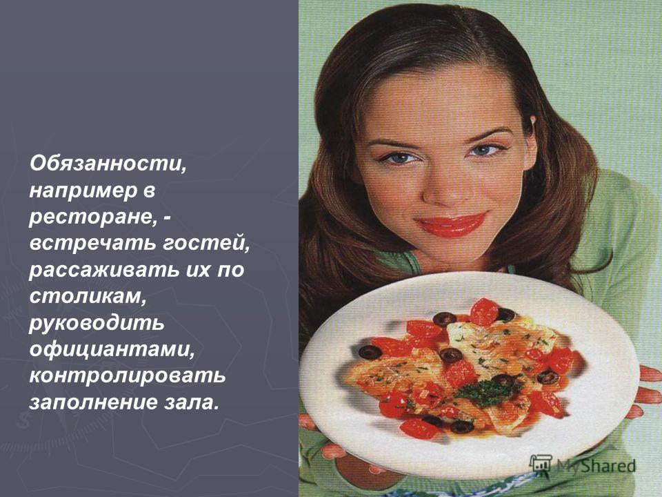 Обязанности, например в ресторане, - встречать гостей, рассаживать их по столикам, руководить официантами, контролировать заполнение зала.