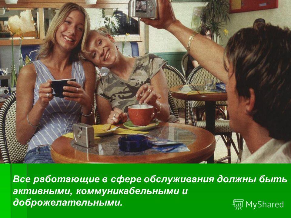 Все работающие в сфере обслуживания должны быть активными, коммуникабельными и доброжелательными.