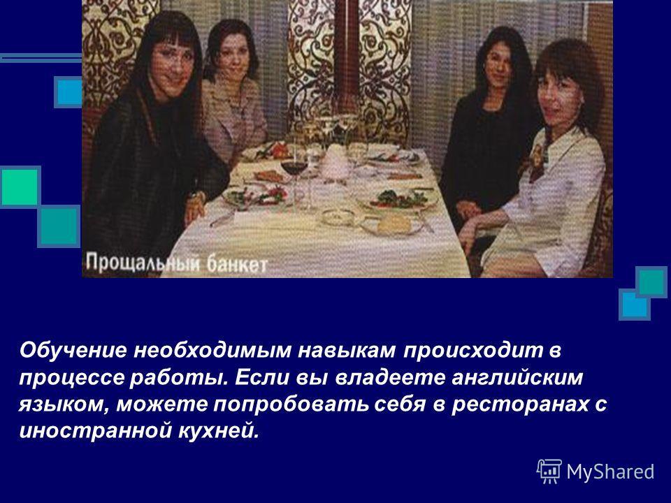 Обучение необходимым навыкам происходит в процессе работы. Если вы владеете английским языком, можете попробовать себя в ресторанах с иностранной кухней.