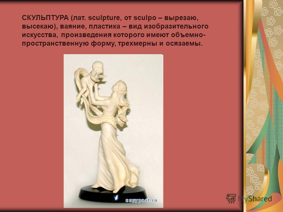 СКУЛЬПТУРА (лат. sculpture, от sculpo – вырезаю, высекаю), ваяние, пластика – вид изобразительного искусства, произведения которого имеют объемно- пространственную форму, трехмерны и осязаемы.