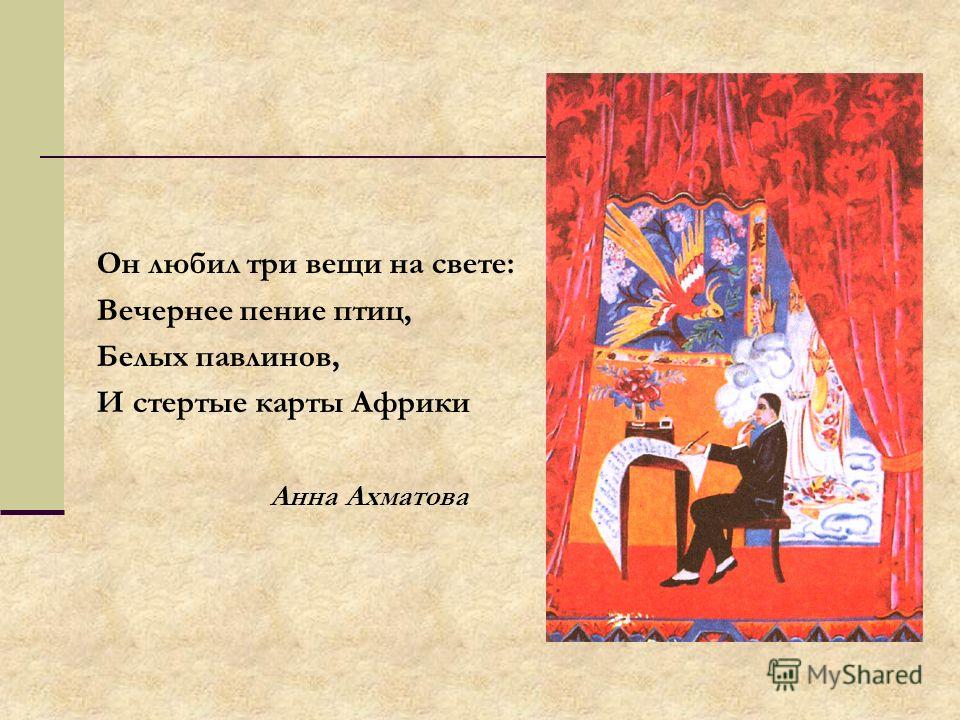 Он любил три вещи на свете: Вечернее пение птиц, Белых павлинов, И стертые карты Африки Анна Ахматова