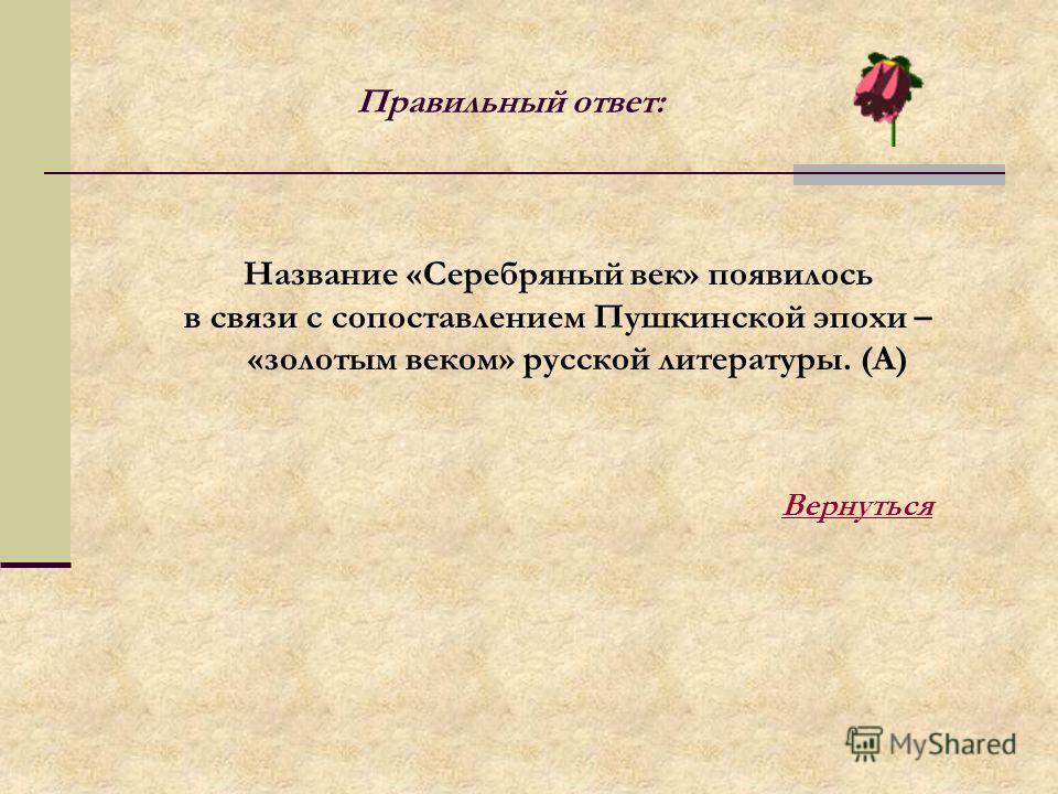 Правильный ответ: Название «Серебряный век» появилось в связи с сопоставлением Пушкинской эпохи – «золотым веком» русской литературы. (А) Вернуться