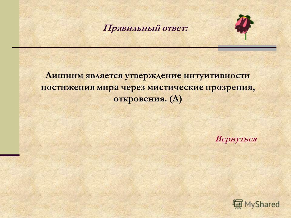Лишним является утверждение интуитивности постижения мира через мистические прозрения, откровения. (А) Правильный ответ: Вернуться
