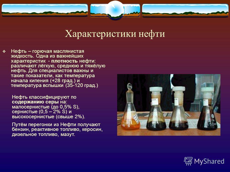 Характеристики нефти Нефть – горючая маслянистая жидкость. Одна из важнейших характеристик - плотность нефти: различают лёгкую, среднюю и тяжёлую нефть. Для специалистов важны и такие показатели, как температура начала кипения (+28 град.) и температу