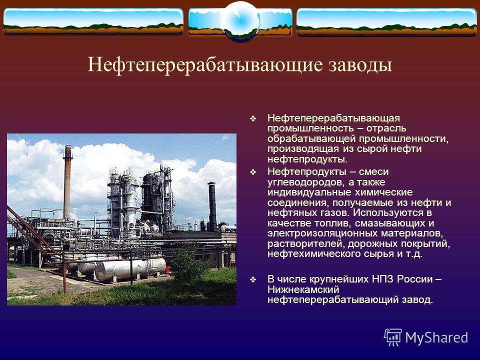 Нефтеперерабатывающие заводы Нефтеперерабатывающая промышленность – отрасль обрабатывающей промышленности, производящая из сырой нефти нефтепродукты. Нефтепродукты – смеси углеводородов, а также индивидуальные химические соединения, получаемые из неф