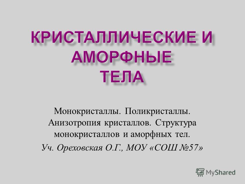 Монокристаллы. Поликристаллы. Анизотропия кристаллов. Структура монокристаллов и аморфных тел. Уч. Ореховская О. Г., МОУ « СОШ 57»