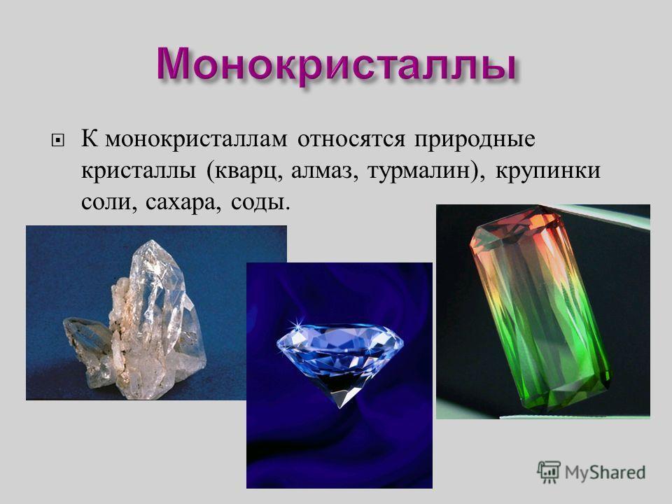 К монокристаллам относятся природные кристаллы ( кварц, алмаз, турмалин ), крупинки соли, сахара, соды.