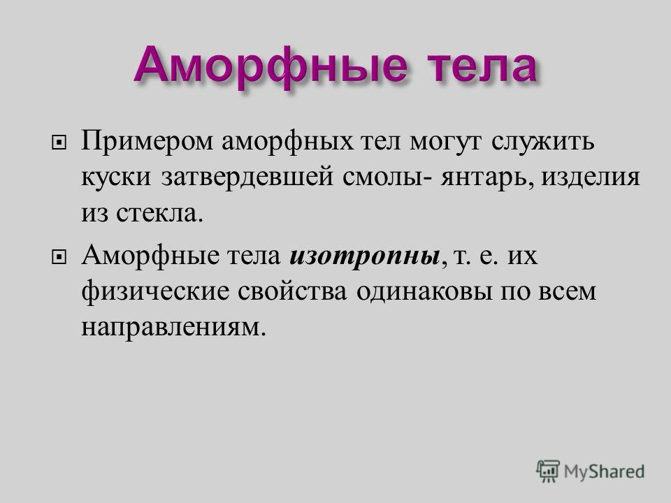 Примером аморфных тел могут служить куски затвердевшей смолы - янтарь, изделия из стекла. Аморфные тела изотропны, т. е. их физические свойства одинаковы по всем направлениям.
