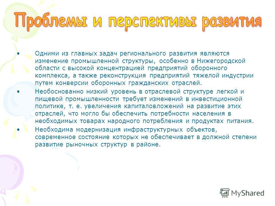 Одними из главных задач регионального развития являются изменение промышленной структуры, особенно в Нижегородской области с высокой концентрацией предприятий оборонного комплекса, а также реконструкция предприятий тяжелой индустрии путем конверсии о