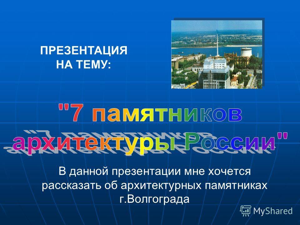 ПРЕЗЕНТАЦИЯ НА ТЕМУ: В данной презентации мне хочется рассказать об архитектурных памятниках г.Волгограда