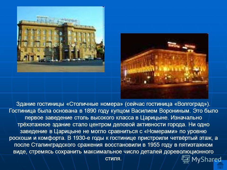 Здание гостиницы «Столичные номера» (сейчас гостиница «Волгоград»). Гостиница была основана в 1890 году купцом Василием Ворониным. Это было первое заведение столь высокого класса в Царицыне. Изначально трёхэтажное здание стало центром деловой активно