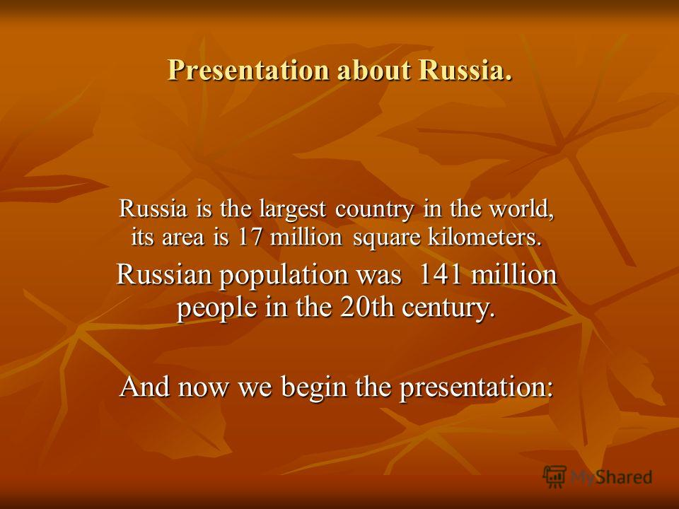 Presentation about Russia. Russia is the largest country in the world, its area is 17 million square kilometers. Russian population was 141 million people in the 20th century. And now we begin the presentation: