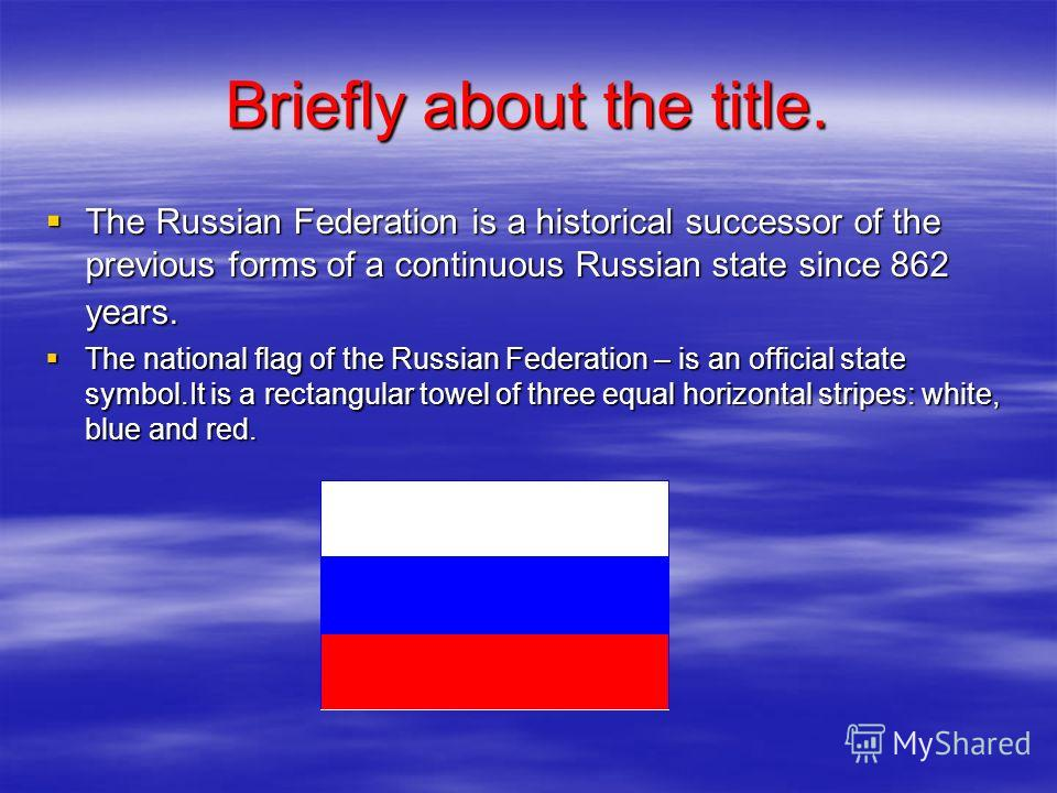 Briefly about the title. The Russian Federation is a historical successor of the previous forms of a continuous Russian state since 862 years. The Russian Federation is a historical successor of the previous forms of a continuous Russian state since