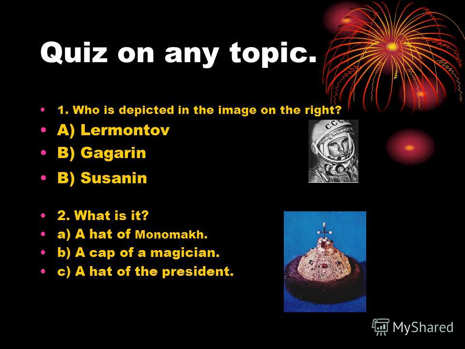 Quiz on any topic. 1. Who is depicted in the image on the right? A) Lermontov B) Gagarin B) Susanin 2. What is it? a) A hat of Monomakh. b) A cap of a magician. c) A hat of the president.