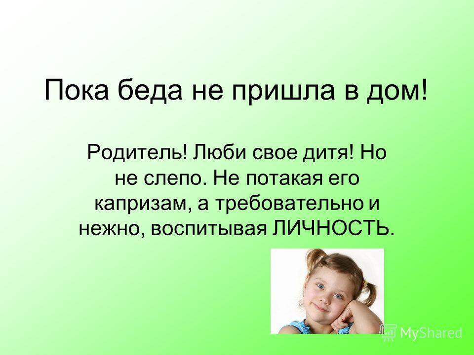 Пока беда не пришла в дом! Родитель! Люби свое дитя! Но не слепо. Не потакая его капризам, а требовательно и нежно, воспитывая ЛИЧНОСТЬ.