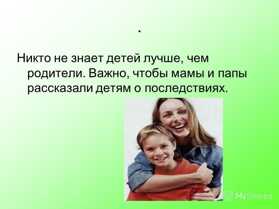 Никто не знает детей лучше, чем родители. Важно, чтобы мамы и папы рассказали детям о последствиях..